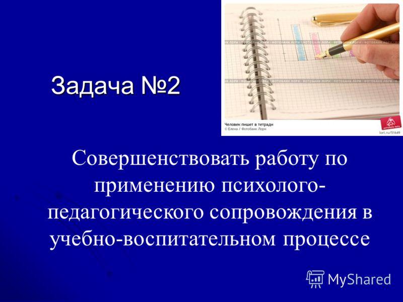 Совершенствовать работу по применению психолого- педагогического сопровождения в учебно-воспитательном процессе Задача 2