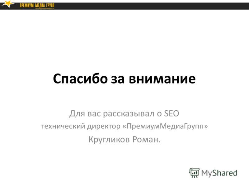 Спасибо за внимание Для вас рассказывал о SEO технический директор «ПремиумМедиаГрупп» Кругликов Роман.