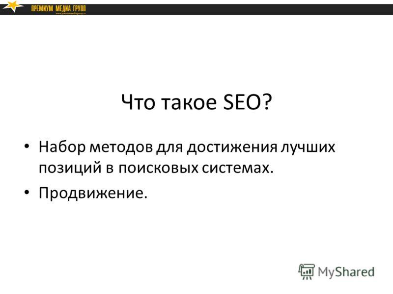 Что такое SEO? Набор методов для достижения лучших позиций в поисковых системах. Продвижение.