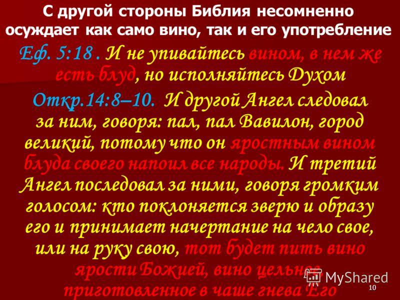 10 С другой стороны Библия несомненно осуждает как само вино, так и его употребление Еф. 5:18. И не упивайтесь вином, в нем же есть блуд, но исполняйтесь Духом Откр.14:8–10. И другой Ангел следовал за ним, говоря: пал, пал Вавилон, город великий, пот