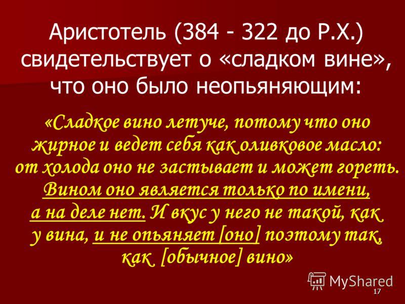 17 Аристотель (384 - 322 до Р.Х.) свидетельствует о «сладком вине», что оно было неопьяняющим: «Сладкое вино летуче, потому что оно жирное и ведет себя как оливковое масло: от холода оно не застывает и может гореть. Вином оно является только по имени