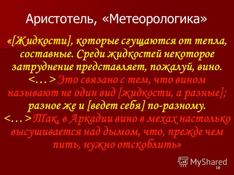 18 Аристотель, «Метеорологика» «[Жидкости], которые сгущаются от тепла, составные. Среди жидкостей некоторое затруднение представляет, пожалуй, вино. Это связано с тем, что вином называют не один вид [жидкости, а разные]; разное же и [ведет себя] по-