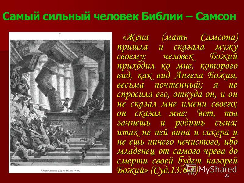 «Жена (мать Самсона) пришла и сказала мужу своему: человек Божий приходил ко мне, которого вид, как вид Ангела Божия, весьма почтенный; я не спросила его, откуда он, и он не сказал мне имени своего; он сказал мне: