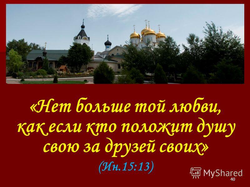 «Нет больше той любви, как если кто положит душу свою за друзей своих» (Ин.15:13) 40