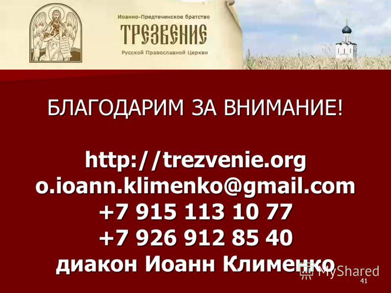 БЛАГОДАРИМ ЗА ВНИМАНИЕ! http://trezvenie.orgo.ioann.klimenko@gmail.com +7 915 113 10 77 +7 926 912 85 40 диакон Иоанн Клименко 41