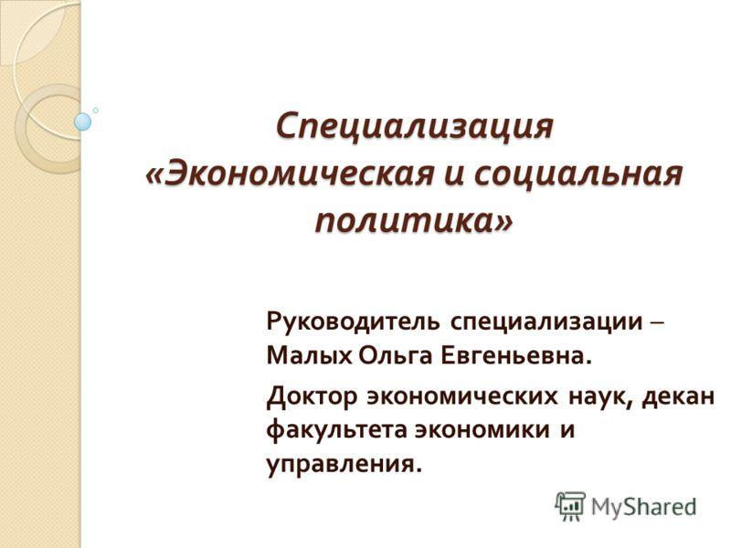 Специализация « Экономическая и социальная политика » Руководитель специализации – Малых Ольга Евгеньевна. Доктор экономических наук, декан факультета экономики и управления.
