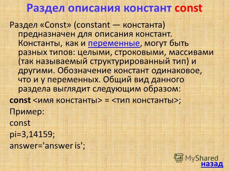 Раздел описания констант const Раздел «Const» (constant константа) предназначен для описания констант. Константы, как и переменные, могут быть разных типов: целыми, строковыми, массивами (так называемый структурированный тип) и другими. Обозначение к