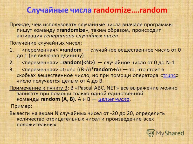 Случайные числа randomize….random Прежде, чем использовать случайные числа вначале программы пишут команду «randomize», таким образом, происходит активация генератора случайных чисел. Получение случайных чисел: 1. :=random случайное вещественное числ