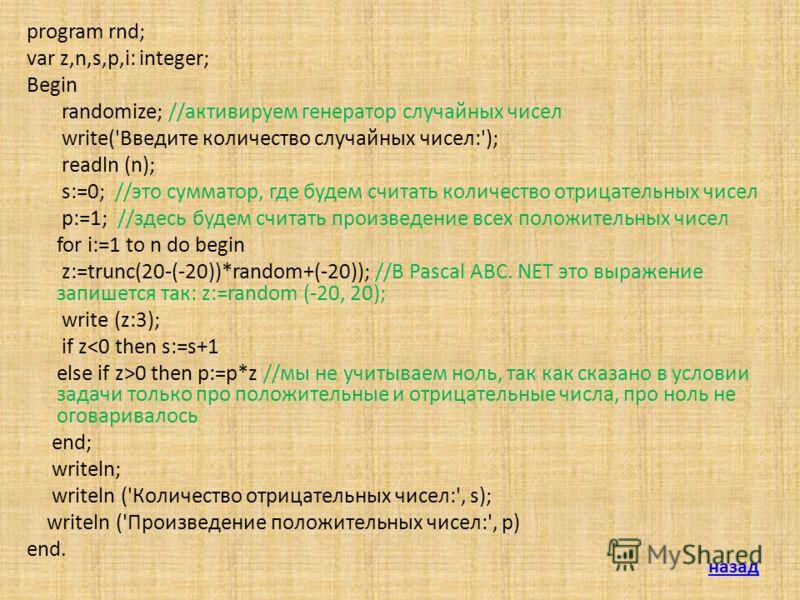 program rnd; var z,n,s,p,i: integer; Begin randomize; //активируем генератор случайных чисел write('Введите количество случайных чисел:'); readln (n); s:=0; //это сумматор, где будем считать количество отрицательных чисел p:=1; //здесь будем считать