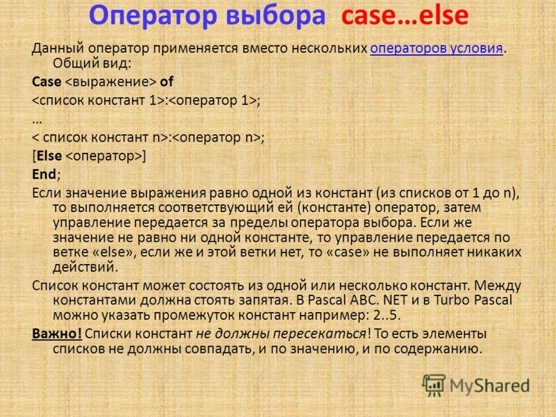 Оператор выбора case…else Данный оператор применяется вместо нескольких операторов условия. Общий вид:операторов условия Case of : ; … : ; [Else ] End; Если значение выражения равно одной из констант (из списков от 1 до n), то выполняется соответству