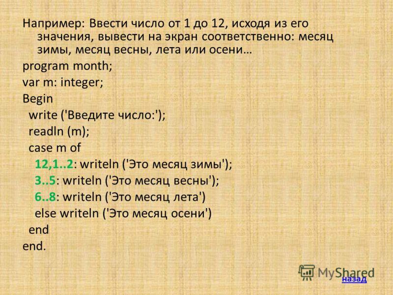 Например: Ввести число от 1 до 12, исходя из его значения, вывести на экран соответственно: месяц зимы, месяц весны, лета или осени… program month; var m: integer; Begin write ('Введите число:'); readln (m); case m of 12,1..2: writeln ('Это месяц зим