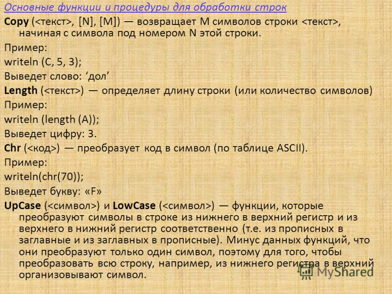 Основные функции и процедуры для обработки строк Copy (, [N], [M]) возвращает M символов строки, начиная с символа под номером N этой строки. Пример: writeln (C, 5, 3); Выведет слово: дол Length ( ) определяет длину строки (или количество символов) П