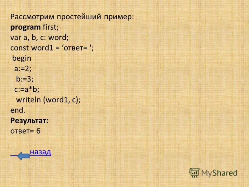 Рассмотрим простейший пример: program first; var a, b, c: word; const word1 = ответ= '; begin a:=2; b:=3; c:=a*b; writeln (word1, c); end. Результат: ответ= 6 назад