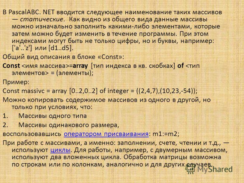 В PascalABC. NET вводится следующее наименование таких массивов статические. Как видно из общего вида данные массивы можно изначально заполнить какими-либо элементами, которые затем можно будет изменить в течение программы. При этом индексами могут б