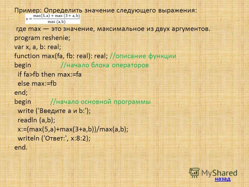 Пример: Определить значение следующего выражения: где max это значение, максимальное из двух аргументов. program reshenie; var x, a, b: real; function max(fa, fb: real): real; //описание функции begin //начало блока операторов if fa>fb then max:=fa e