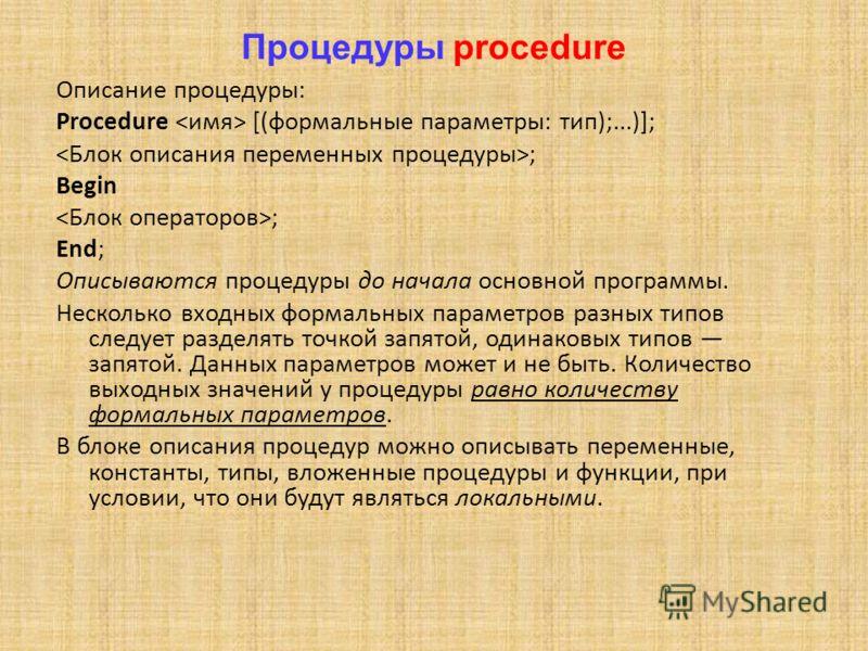 Процедуры procedure Описание процедуры: Procedure [(формальные параметры: тип);...)]; ; Begin ; End; Описываются процедуры до начала основной программы. Несколько входных формальных параметров разных типов следует разделять точкой запятой, одинаковых