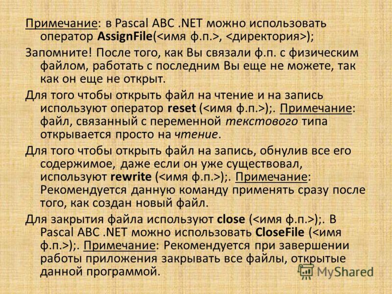 Примечание: в Pascal ABC.NET можно использовать оператор AssignFile(, ); Запомните! После того, как Вы связали ф.п. с физическим файлом, работать с последним Вы еще не можете, так как он еще не открыт. Для того чтобы открыть файл на чтение и на запис