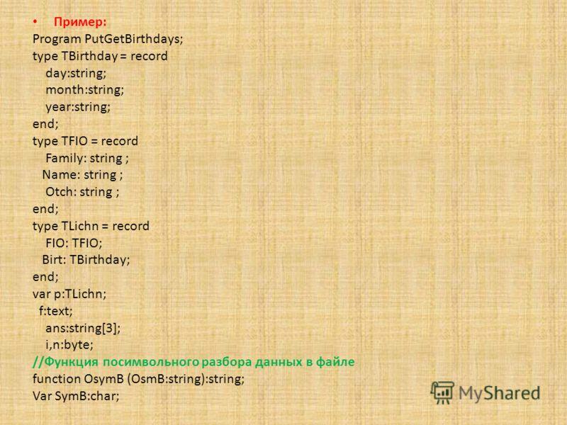 Пример: Program PutGetBirthdays; type TBirthday = record day:string; month:string; year:string; end; type TFIO = record Family: string ; Name: string ; Otch: string ; end; type TLichn = record FIO: TFIO; Birt: TBirthday; end; var p:TLichn; f:text; an