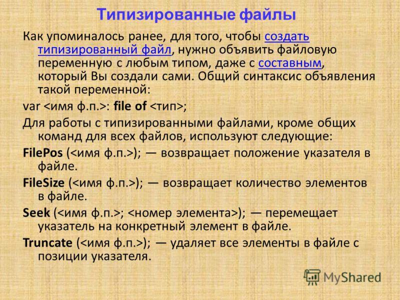 Типизированные файлы Как упоминалось ранее, для того, чтобы создать типизированный файл, нужно объявить файловую переменную с любым типом, даже с составным, который Вы создали сами. Общий синтаксис объявления такой переменной:создать типизированный ф
