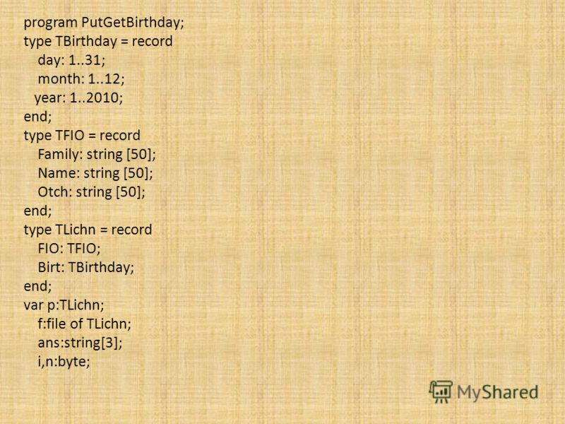 program PutGetBirthday; type TBirthday = record day: 1..31; month: 1..12; year: 1..2010; end; type TFIO = record Family: string [50]; Name: string [50]; Otch: string [50]; end; type TLichn = record FIO: TFIO; Birt: TBirthday; end; var p:TLichn; f:fil