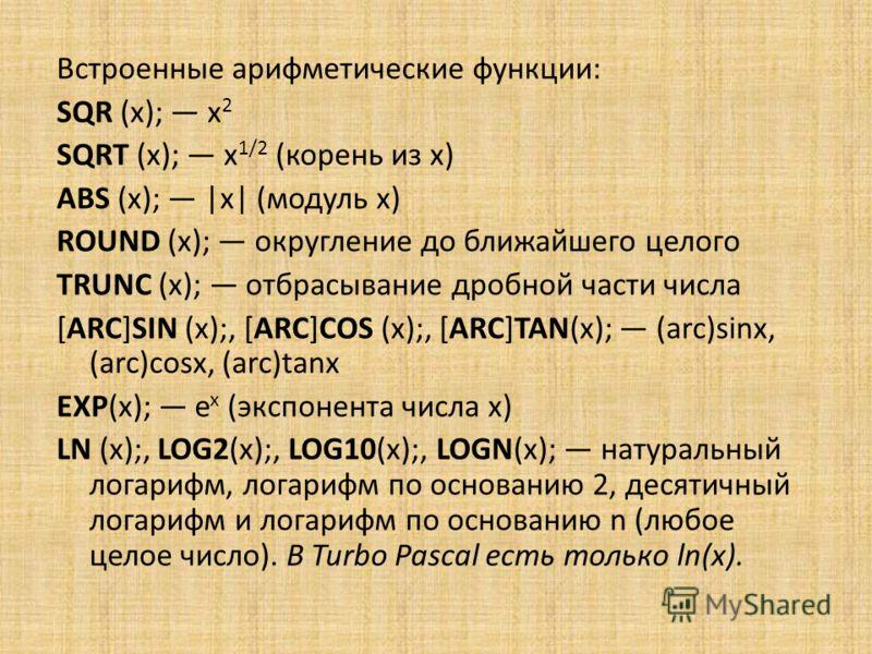 Встроенные арифметические функции: SQR (x); x 2 SQRT (x); x 1/2 (корень из x) ABS (x); |x| (модуль x) ROUND (x); округление до ближайшего целого TRUNC (x); отбрасывание дробной части числа [ARC]SIN (x);, [ARC]COS (x);, [ARC]TAN(x); (arc)sinx, (arc)co