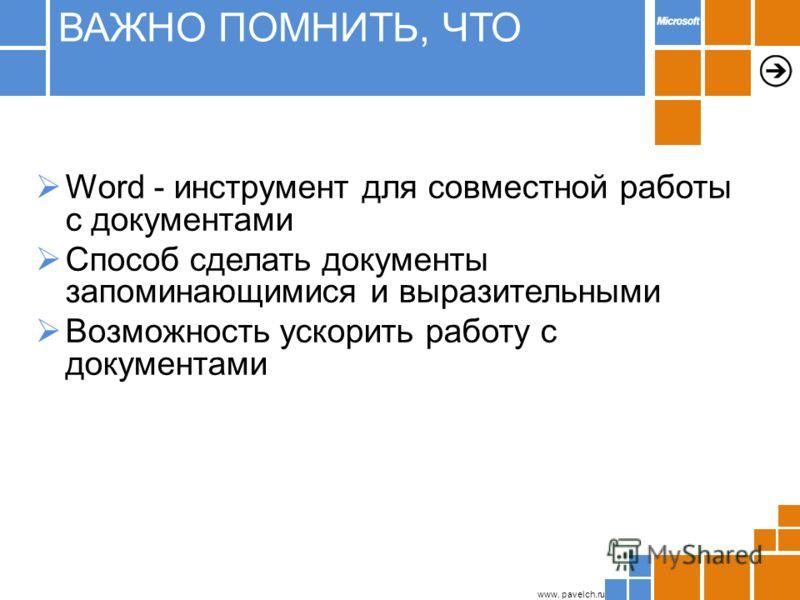 www. pavelch.ru Word - инструмент для совместной работы с документами Способ сделать документы запоминающимися и выразительными Возможность ускорить работу с документами ВАЖНО ПОМНИТЬ, ЧТО