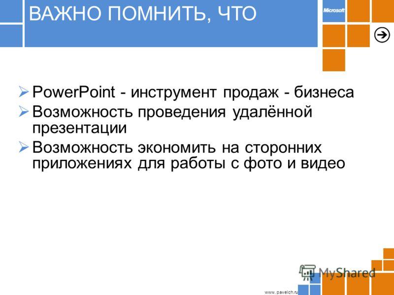 www. pavelch.ru PowerPoint - инструмент продаж - бизнеса Возможность проведения удалённой презентации Возможность экономить на сторонних приложениях для работы с фото и видео ВАЖНО ПОМНИТЬ, ЧТО