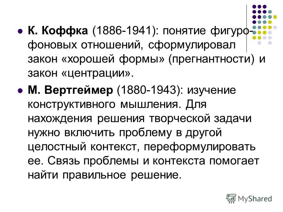 К. Коффка (1886-1941): понятие фигуро- фоновых отношений, сформулировал закон «хорошей формы» (прегнантности) и закон «центрации». М. Вертгеймер (1880-1943): изучение конструктивного мышления. Для нахождения решения творческой задачи нужно включить п