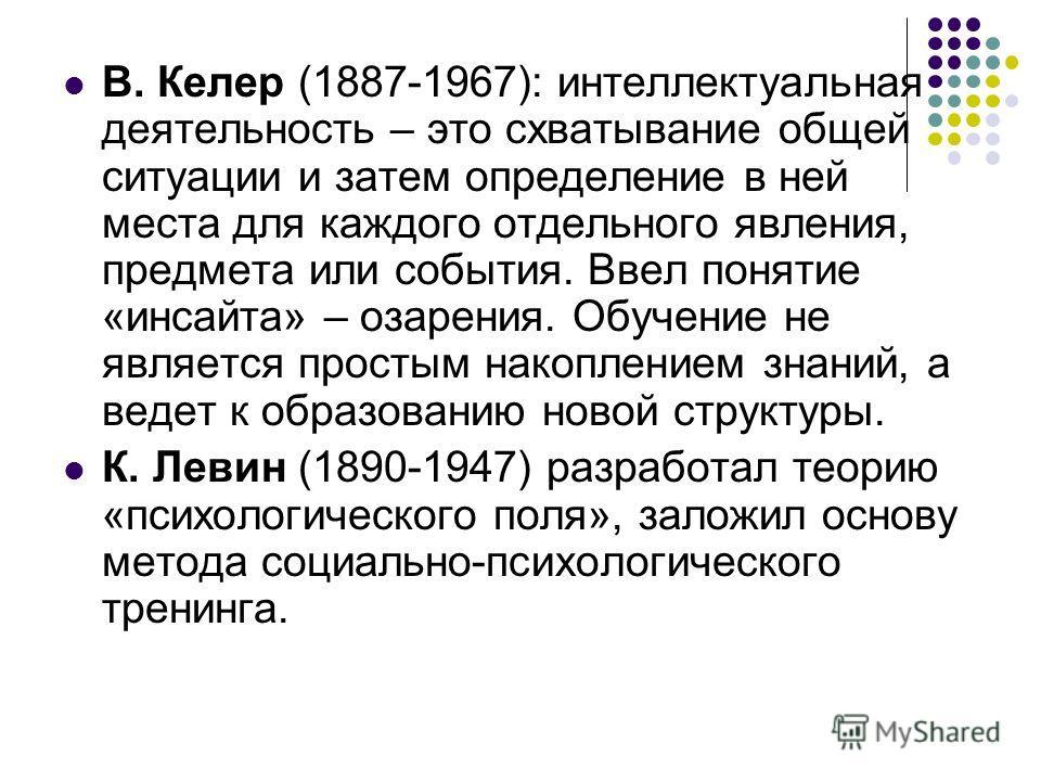 В. Келер (1887-1967): интеллектуальная деятельность – это схватывание общей ситуации и затем определение в ней места для каждого отдельного явления, предмета или события. Ввел понятие «инсайта» – озарения. Обучение не является простым накоплением зна