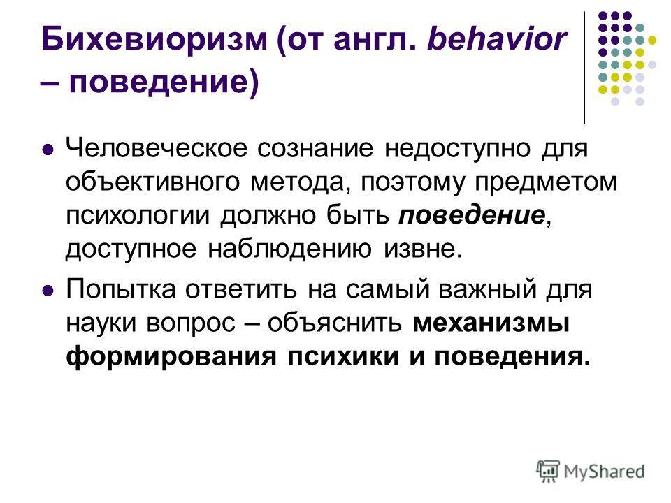 Бихевиоризм (от англ. behavior – поведение) Человеческое сознание недоступно для объективного метода, поэтому предметом психологии должно быть поведение, доступное наблюдению извне. Попытка ответить на самый важный для науки вопрос – объяснить механи