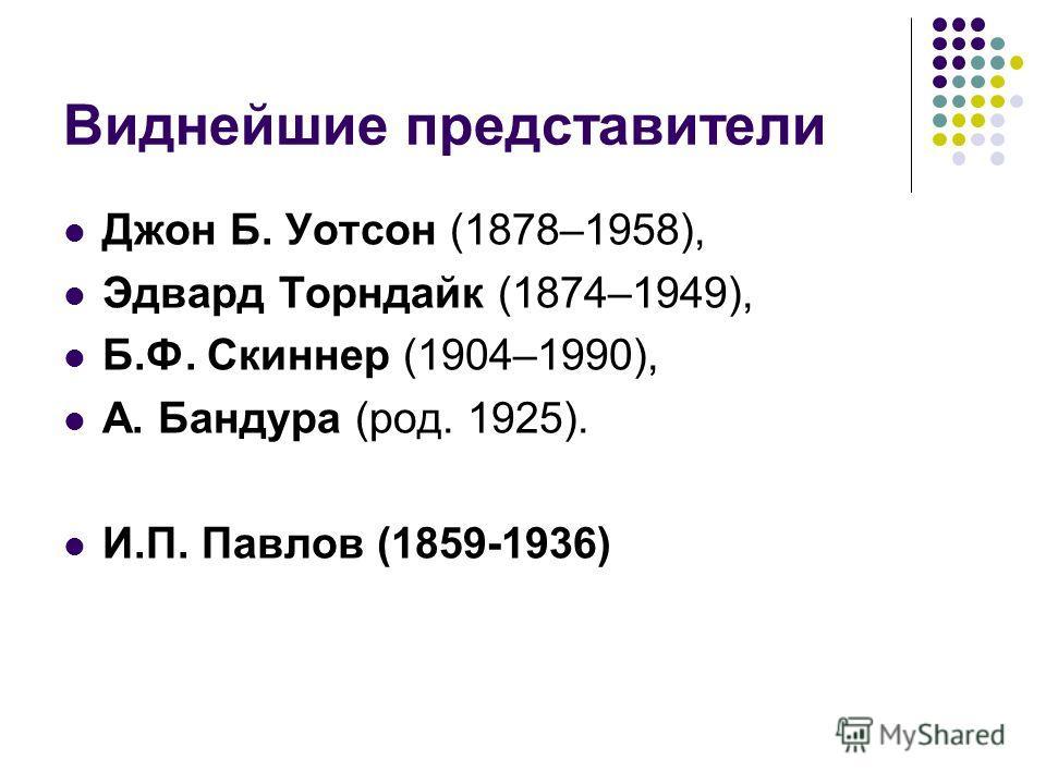 Виднейшие представители Джон Б. Уотсон (1878–1958), Эдвард Торндайк (1874–1949), Б.Ф. Скиннер (1904–1990), А. Бандура (род. 1925). И.П. Павлов (1859-1936)