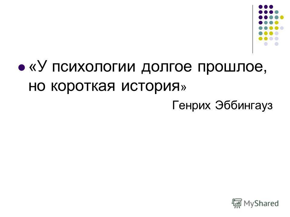 «У психологии долгое прошлое, но короткая история » Генрих Эббингауз