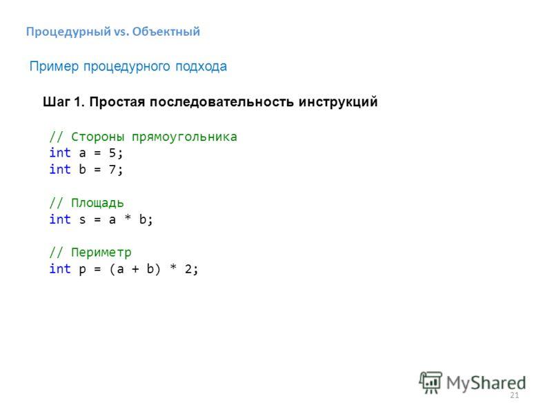 21 Процедурный vs. Объектный // Стороны прямоугольника int a = 5; int b = 7; // Площадь int s = a * b; // Периметр int p = (a + b) * 2; Шаг 1. Простая последовательность инструкций Пример процедурного подхода