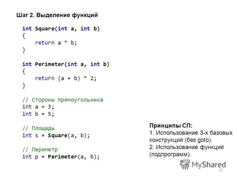 22 int Square(int a, int b) { return a * b; } int Perimeter(int a, int b) { return (a + b) * 2; } // Стороны прямоугольника int a = 3; int b = 5; // Площадь int s = Square(a, b); // Периметр int p = Perimeter(a, b); Шаг 2. Выделение функций Принципы