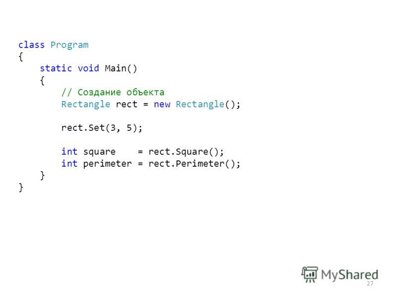 27 class Program { static void Main() { // Создание объекта Rectangle rect = new Rectangle(); rect.Set(3, 5); int square = rect.Square(); int perimeter = rect.Perimeter(); }