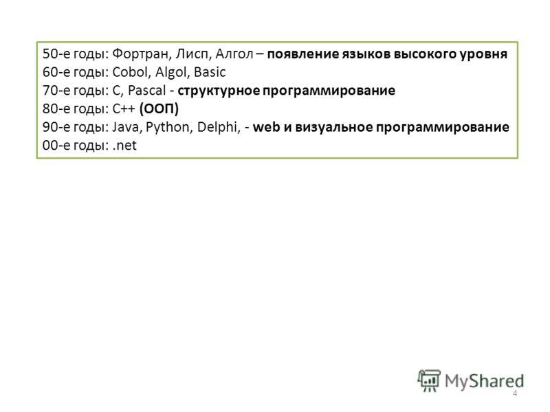 4 50-е годы: Фортран, Лисп, Алгол – появление языков высокого уровня 60-е годы: Cobol, Algol, Basic 70-е годы: С, Pascal - структурное программирование 80-е годы: С++ (ООП) 90-е годы: Java, Python, Delphi, - web и визуальное программирование 00-е год