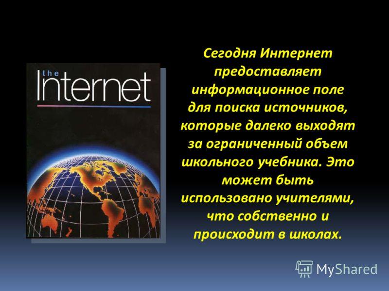 Сегодня Интернет предоставляет информационное поле для поиска источников, которые далеко выходят за ограниченный объем школьного учебника. Это может быть использовано учителями, что собственно и происходит в школах.