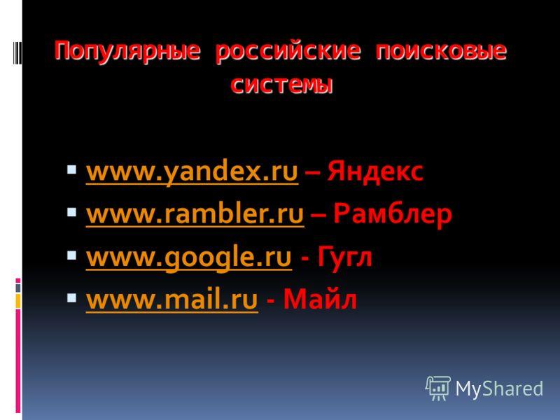 Популярные российские поисковые системы www.yandex.ru – Яндекс www.yandex.ru www.rambler.ru – Рамблер www.rambler.ru www.google.ru - Гугл www.google.ru www.mail.ru - Майл www.mail.ru
