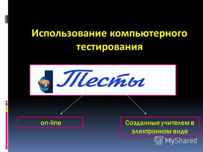 Использование компьютерного тестирования on-lineСозданные учителем в электронном виде