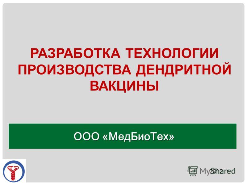 РАЗРАБОТКА ТЕХНОЛОГИИ ПРОИЗВОДСТВА ДЕНДРИТНОЙ ВАКЦИНЫ ООО «МедБиоТех» 2012 г.
