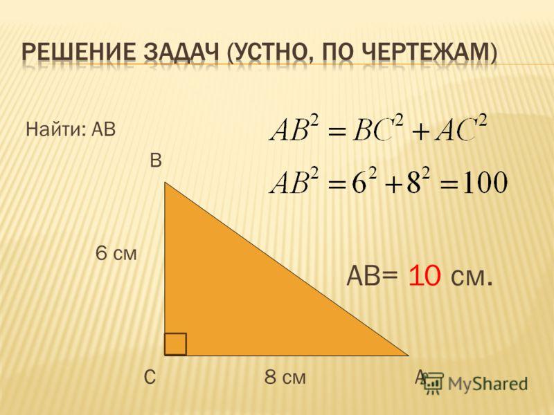 Найти: АВ В 6 см С 8 см А АВ= 10 см.