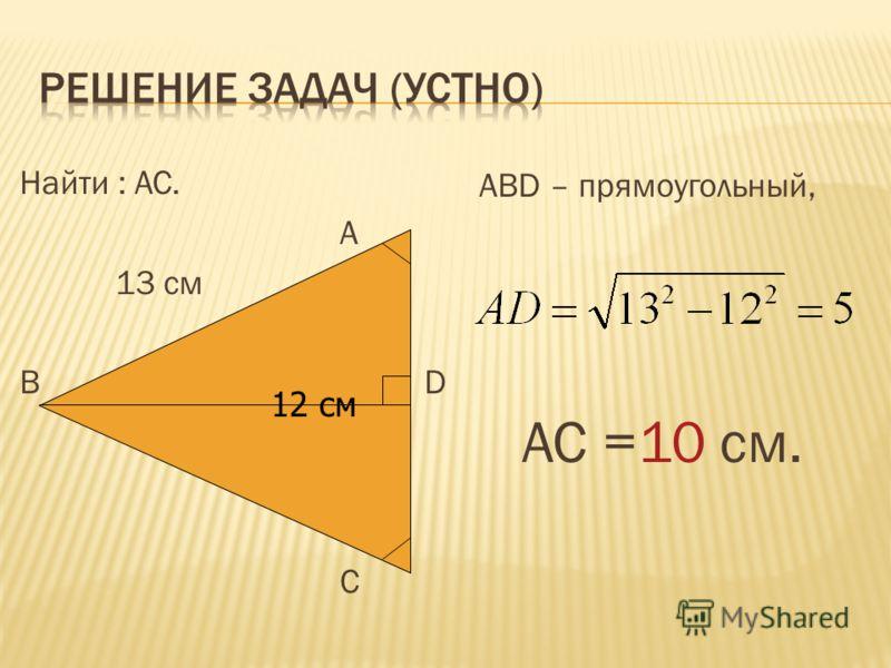 Найти : АС. А 13 см В 12 см D С АВD – прямоугольный, АС =10 см. 12 см