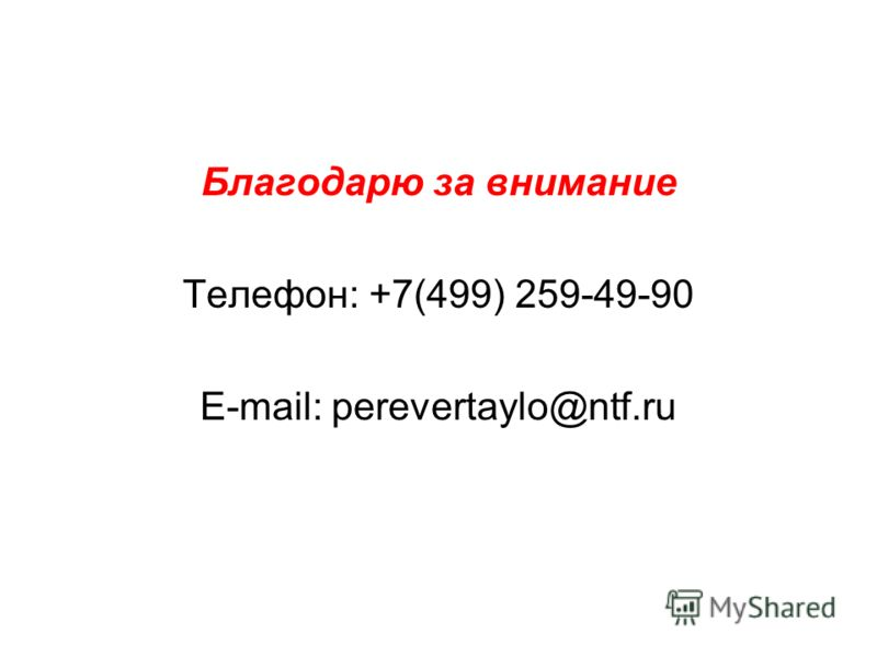Благодарю за внимание Телефон: +7(499) 259-49-90 E-mail: perevertaylo@ntf.ru