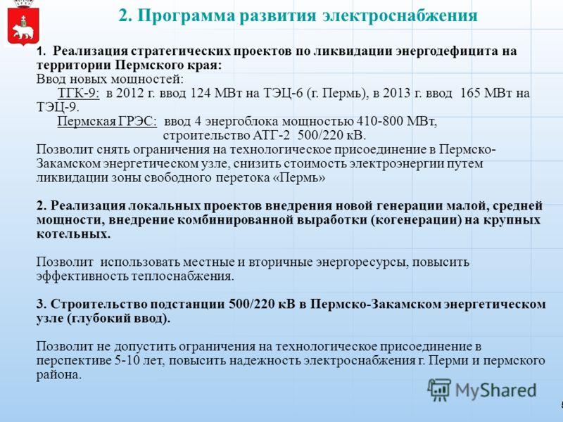 2. Программа развития электроснабжения 5 1. Реализация стратегических проектов по ликвидации энергодефицита на территории Пермского края: Ввод новых мощностей: ТГК-9: в 2012 г. ввод 124 МВт на ТЭЦ-6 (г. Пермь), в 2013 г. ввод 165 МВт на ТЭЦ-9. Пермск