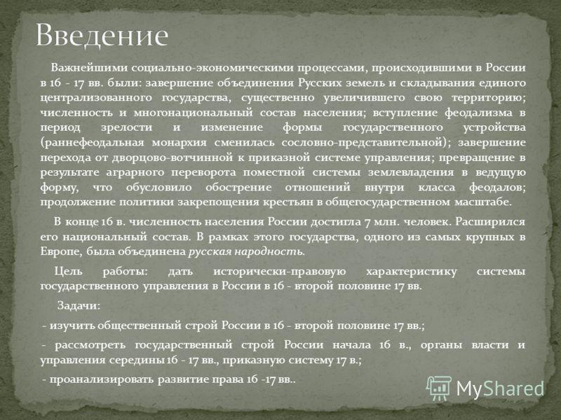 Важнейшими социально-экономическими процессами, происходившими в России в 16 - 17 вв. были: завершение объединения Русских земель и складывания единого централизованного государства, существенно увеличившего свою территорию; численность и многонацион