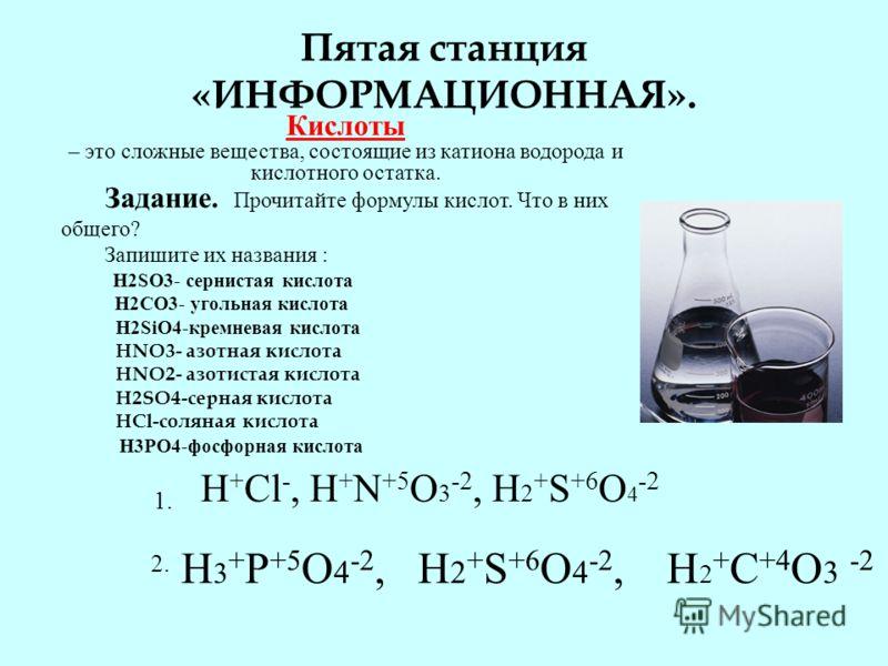 Пятая станция «ИНФОРМАЦИОННАЯ». Кислоты – это сложные вещества, состоящие из катиона водорода и кислотного остатка. Задание. Прочитайте формулы кислот. Что в них общего? Запишите их названия : H2SO3- сернистая кислота H2CO3- угольная кислота H2SiO4-к