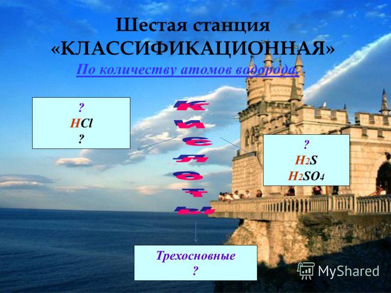 Шестая станция «КЛАССИФИКАЦИОННАЯ» ? HCl ? H 2 S H 2 SO 4 Трехосновные ? По количеству атомов водорода.