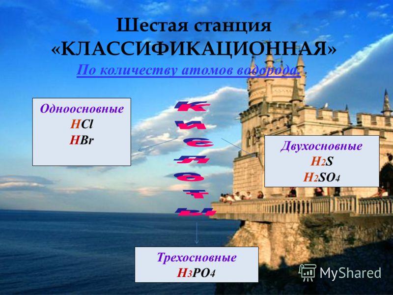 Шестая станция «КЛАССИФИКАЦИОННАЯ» Одноосновные HCl HBr Двухосновные H 2 S H 2 SO 4 Трехосновные H 3 PO 4 По количеству атомов водорода.