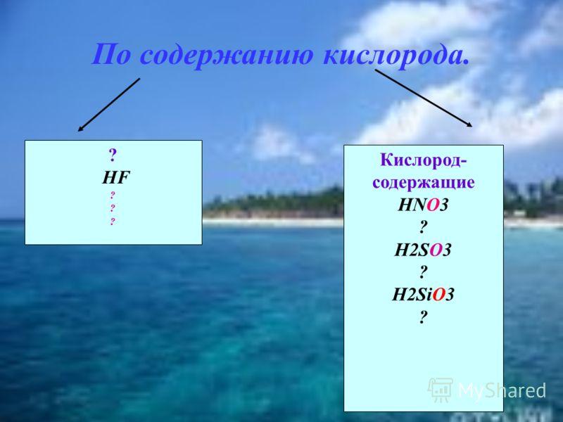 По содержанию кислорода. ? HF ? Кислород- содержащие HNO3 ? H2SO3 ? H2SiO3 ?