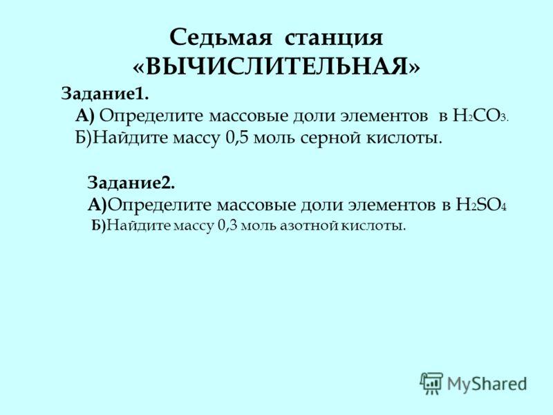 Седьмая станция «ВЫЧИСЛИТЕЛЬНАЯ» Задание1. А) Определите массовые доли элементов в H 2 CO 3. Б)Найдите массу 0,5 моль серной кислоты. Задание2. А) Определите массовые доли элементов в H 2 SO 4 Б) Найдите массу 0,3 моль азотной кислоты.